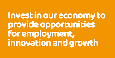 Invest in our economy to provide opportunities for employment, innovation and growth