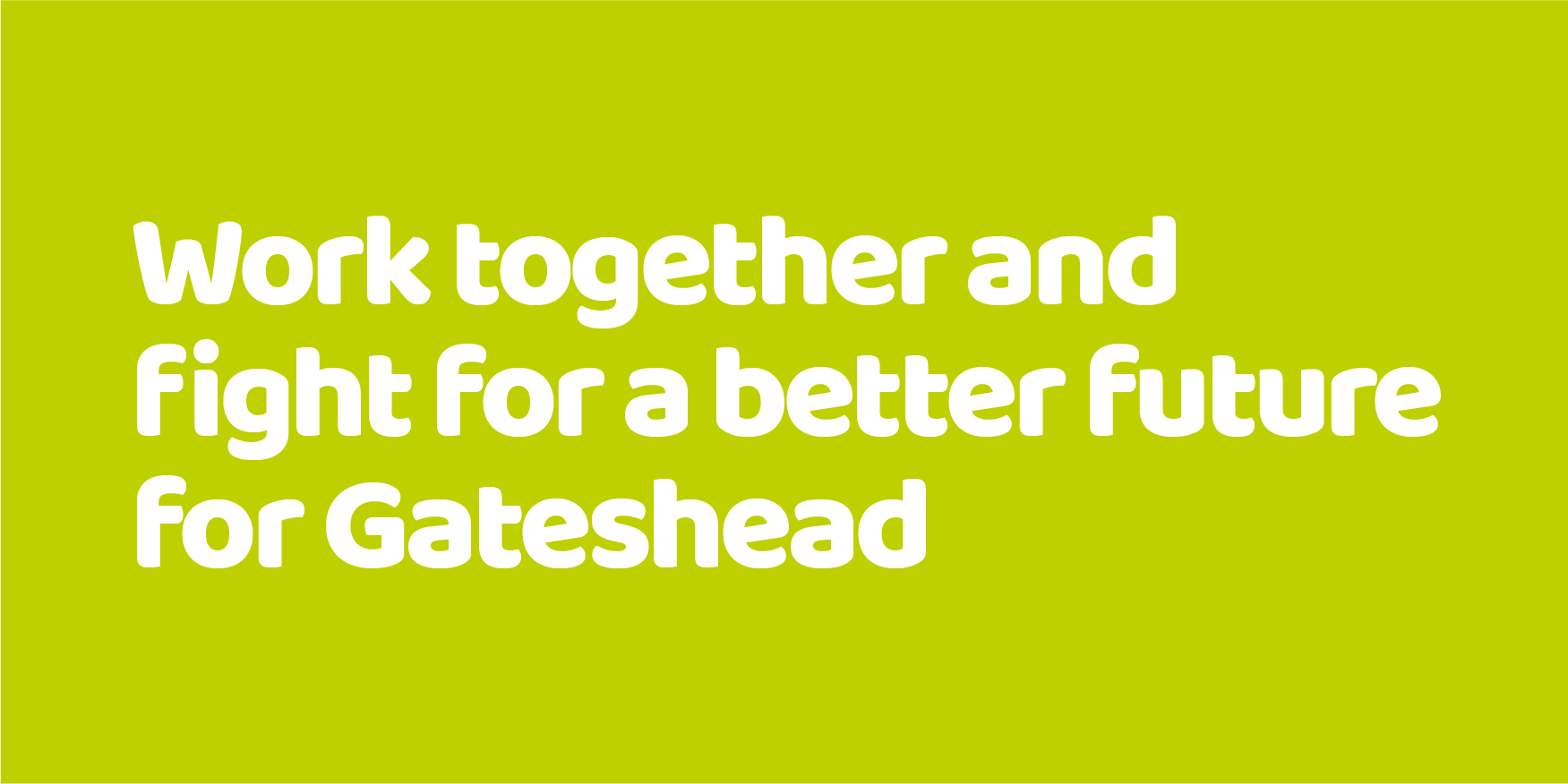 Work together and fight for a better future for Gateshead