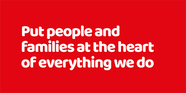 Put people and families at the heart of everything we do